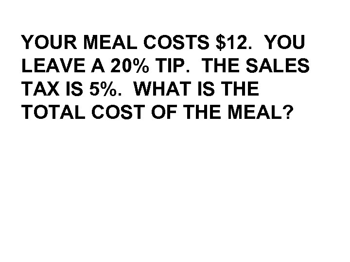 YOUR MEAL COSTS $12. YOU LEAVE A 20% TIP. THE SALES TAX IS 5%.