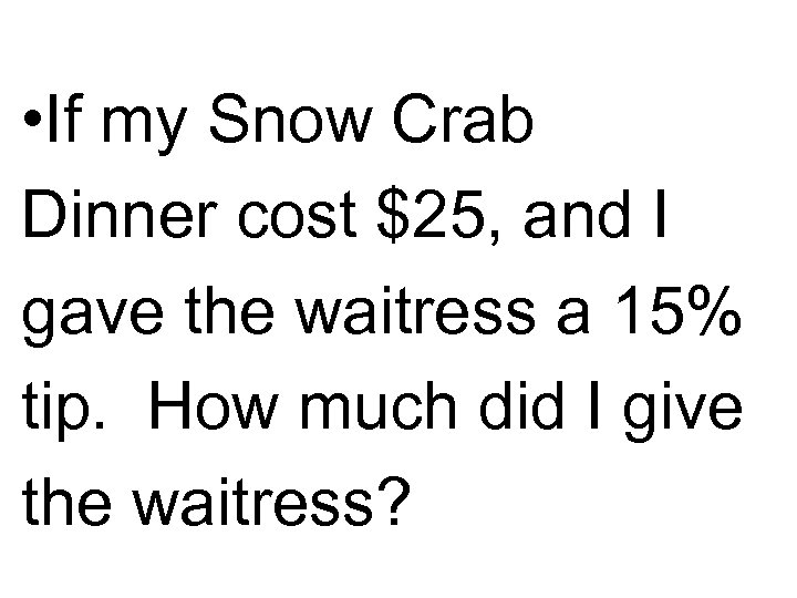 • If my Snow Crab Dinner cost $25, and I gave the waitress