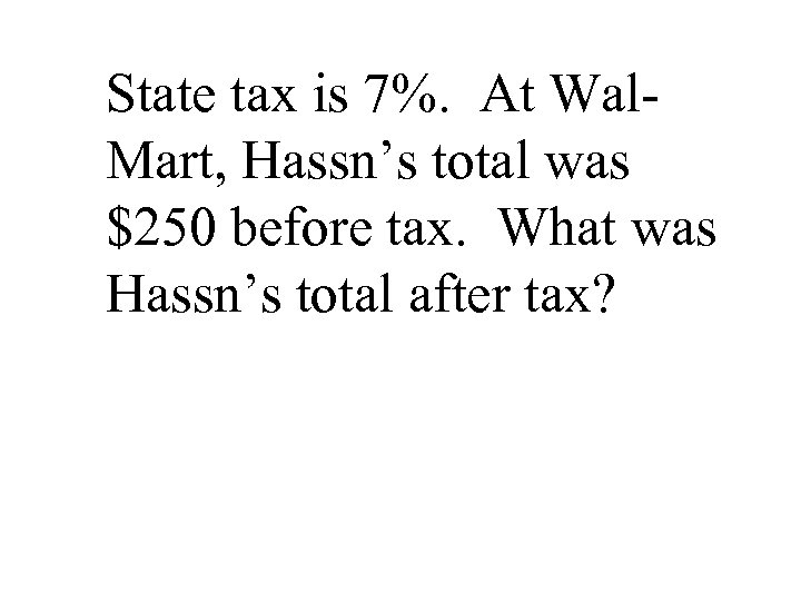 State tax is 7%. At Wal. Mart, Hassn's total was $250 before tax. What