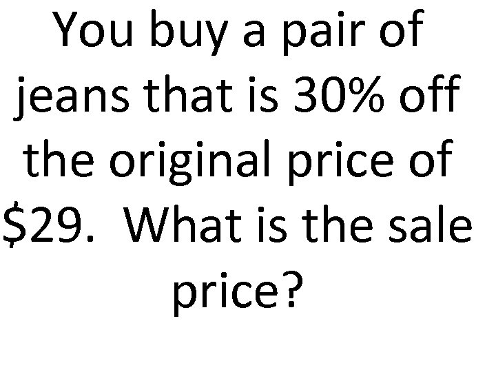 You buy a pair of jeans that is 30% off the original price of