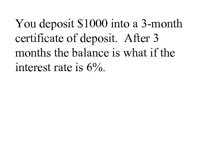 You deposit $1000 into a 3 -month certificate of deposit. After 3 months the