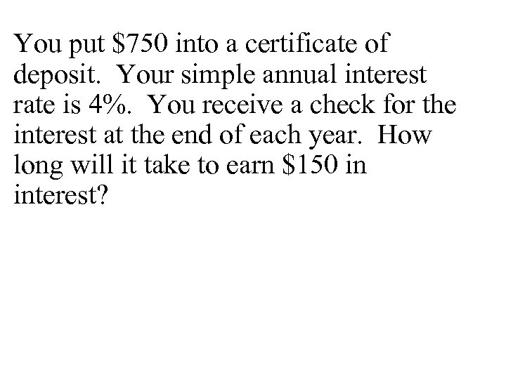 You put $750 into a certificate of deposit. Your simple annual interest rate is