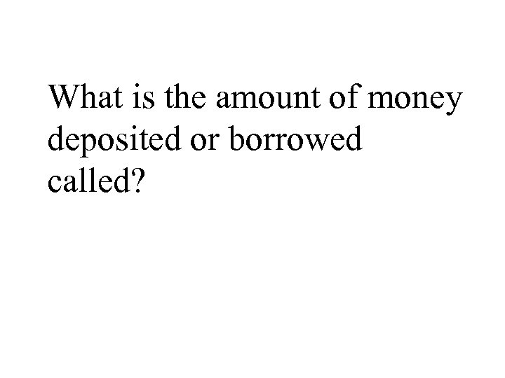 What is the amount of money deposited or borrowed called?