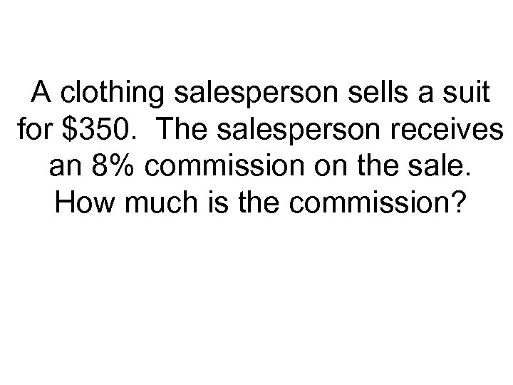 A clothing salesperson sells a suit for $350. The salesperson receives an 8% commission