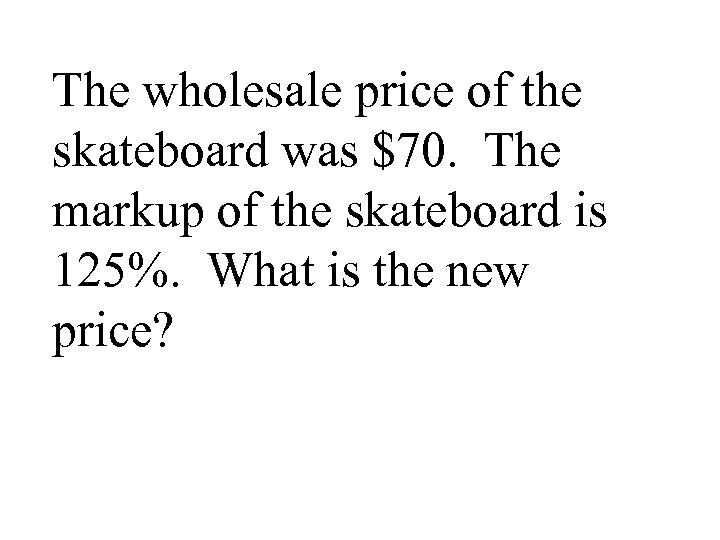 The wholesale price of the skateboard was $70. The markup of the skateboard is