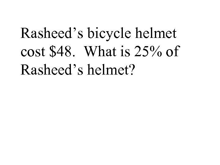 Rasheed's bicycle helmet cost $48. What is 25% of Rasheed's helmet?