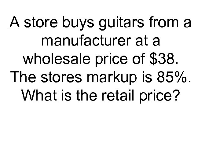 A store buys guitars from a manufacturer at a wholesale price of $38. The