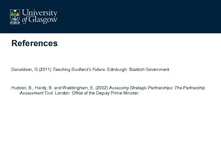 References Donaldson, G (2011) Teaching Scotland's Future. Edinburgh: Scottish Government. Hudson, B. , Hardy,