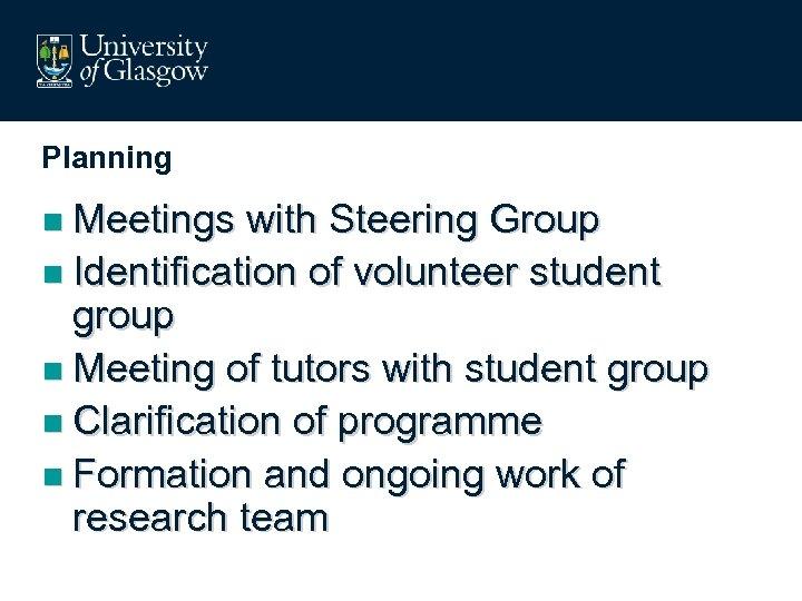 Planning n Meetings with Steering Group n Identification of volunteer student group n Meeting