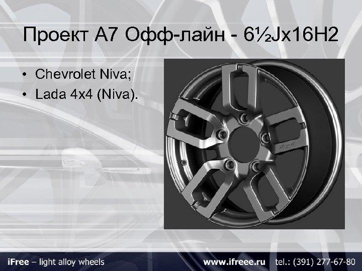 Проект А 7 Офф-лайн - 6½Jх16 H 2 • Chevrolet Niva; • Lada 4