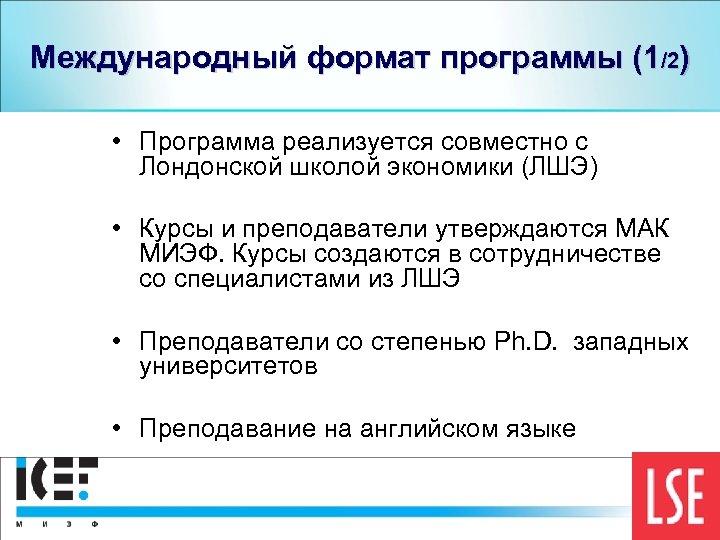 Международный формат программы (1/2) • Программа реализуется совместно с Лондонской школой экономики (ЛШЭ) •