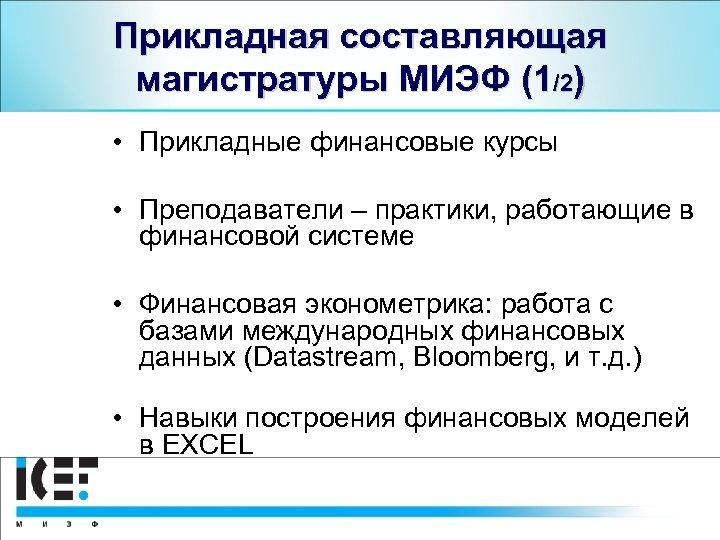 Прикладная составляющая магистратуры МИЭФ (1/2) • Прикладные финансовые курсы • Преподаватели – практики, работающие
