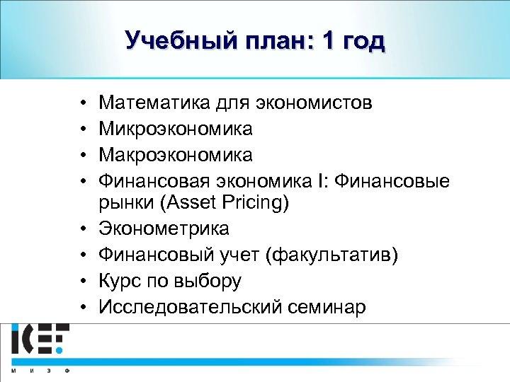 Учебный план: 1 год • • Математика для экономистов Микроэкономика Макроэкономика Финансовая экономика I: