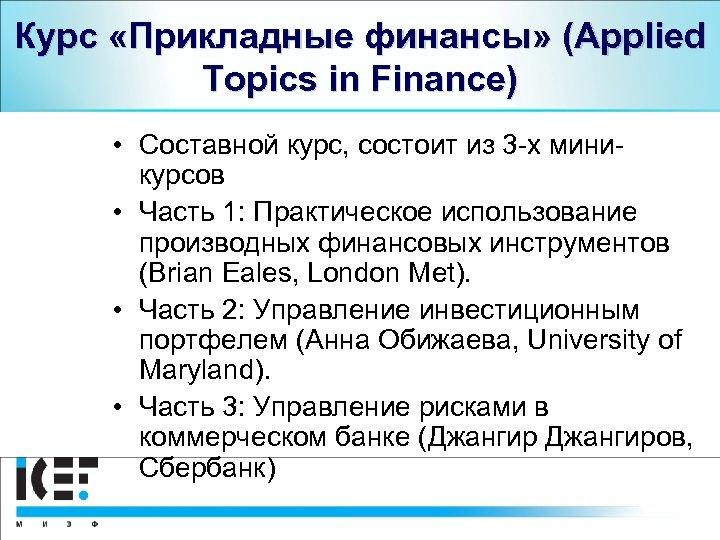Курс «Прикладные финансы» (Applied Topics in Finance) • Составной курс, состоит из 3 -х