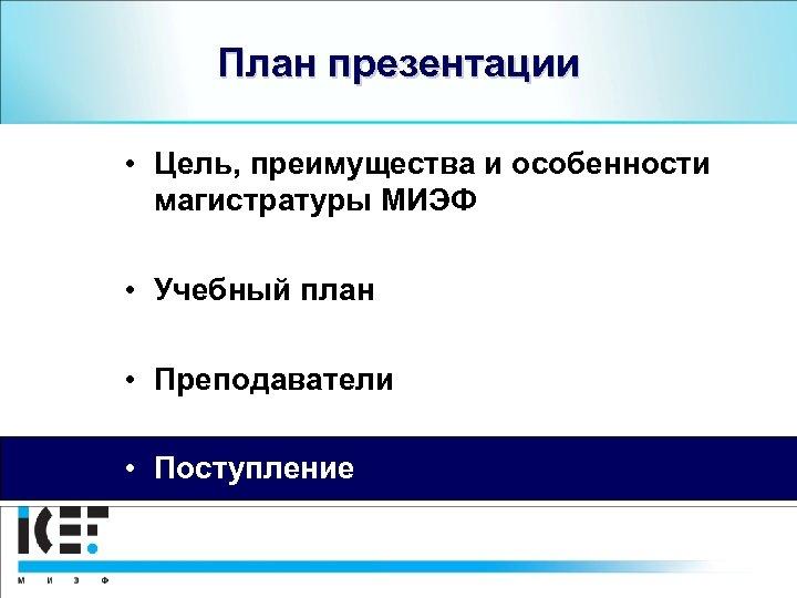План презентации • Цель, преимущества и особенности магистратуры МИЭФ • Учебный план • Преподаватели