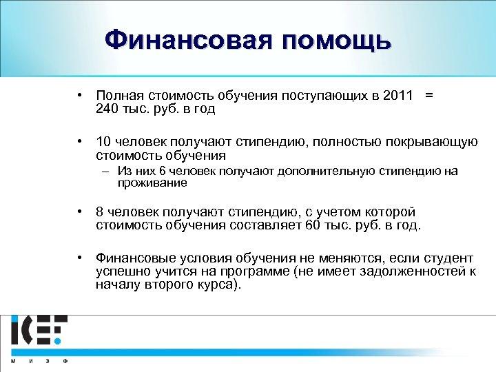 Финансовая помощь • Полная стоимость обучения поступающих в 2011 = 240 тыс. руб. в