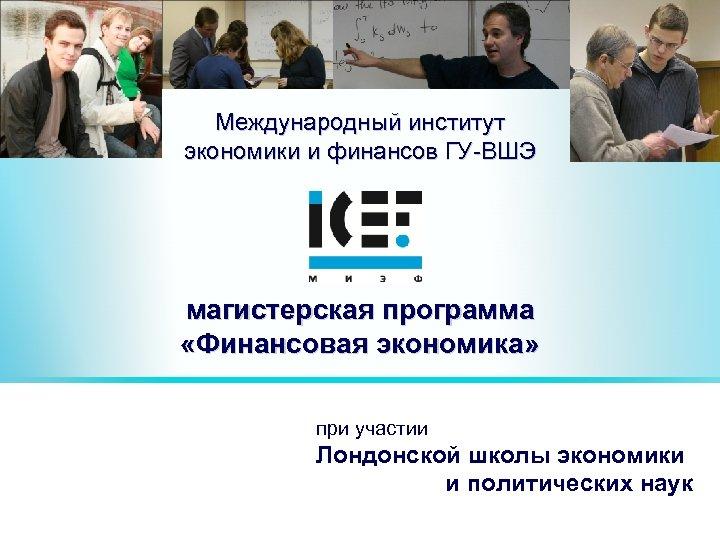 Международный институт экономики и финансов ГУ-ВШЭ магистерская программа «Финансовая экономика» при участии Лондонской школы