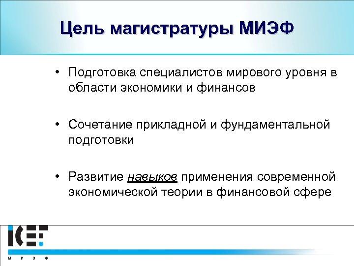 Цель магистратуры МИЭФ • Подготовка специалистов мирового уровня в области экономики и финансов •