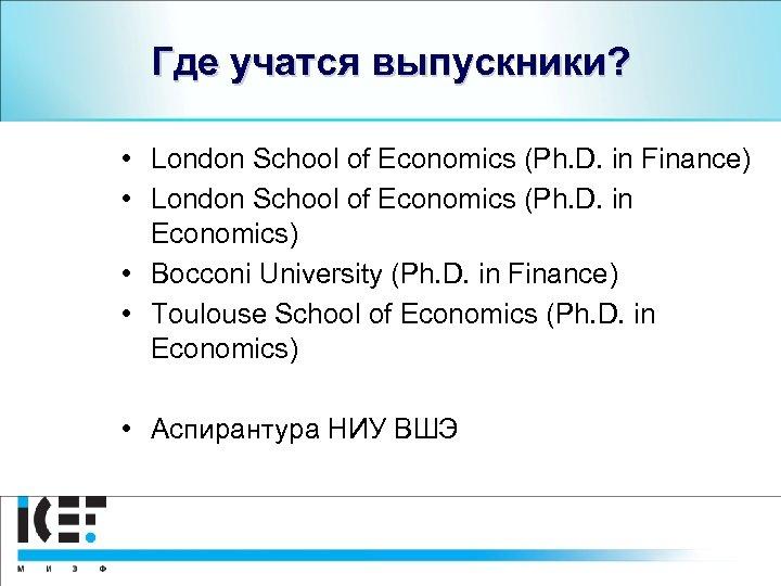 Где учатся выпускники? • London School of Economics (Ph. D. in Finance) • London