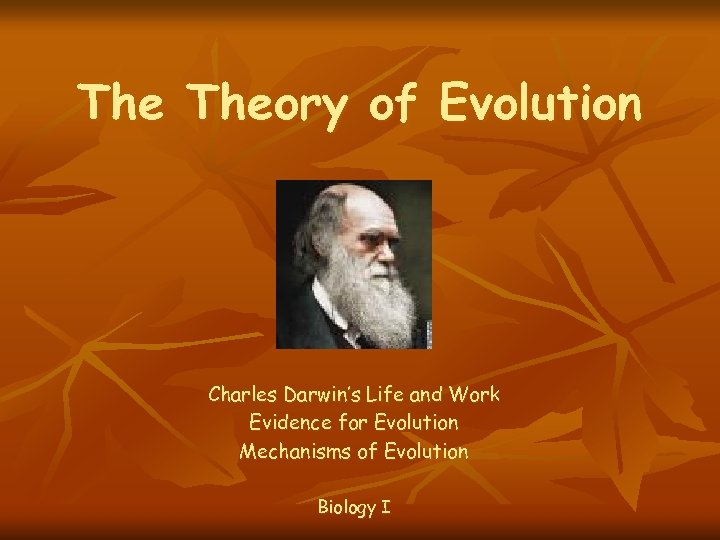 The Theory of Evolution Charles Darwin's Life and Work Evidence for Evolution Mechanisms of