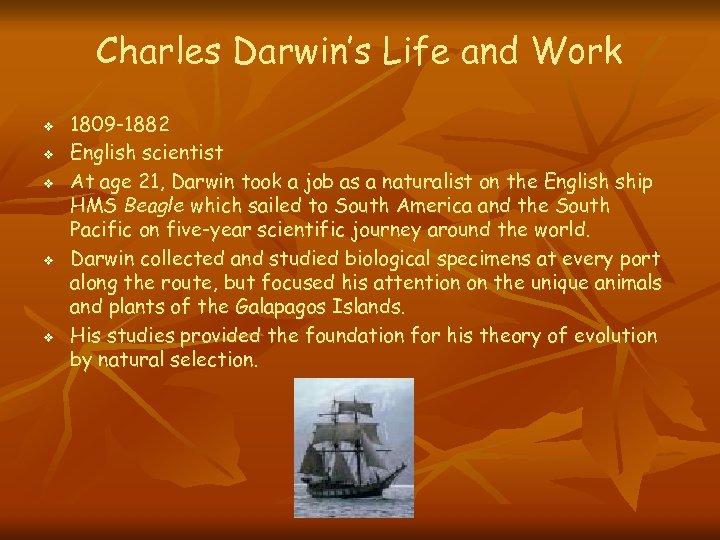 Charles Darwin's Life and Work v v v 1809 -1882 English scientist At age