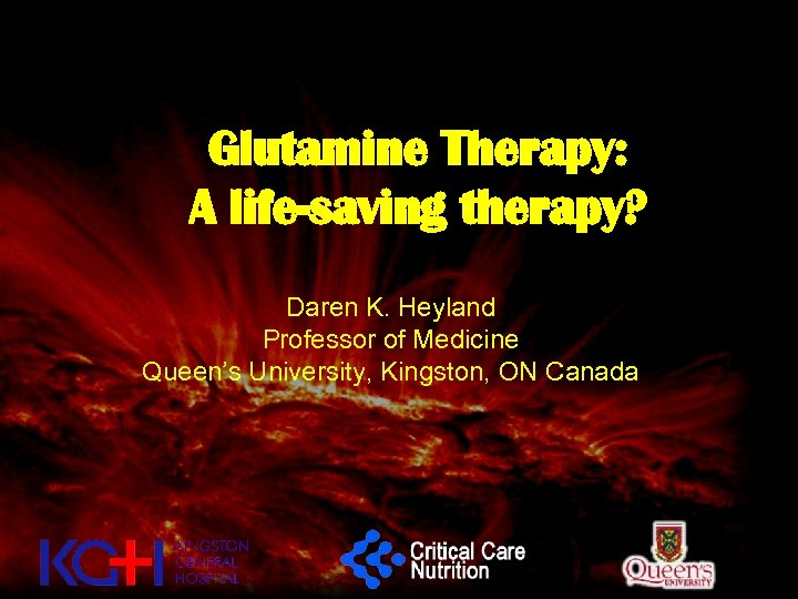 Glutamine Therapy: A life-saving therapy? Daren K. Heyland Professor of Medicine Queen's University, Kingston,