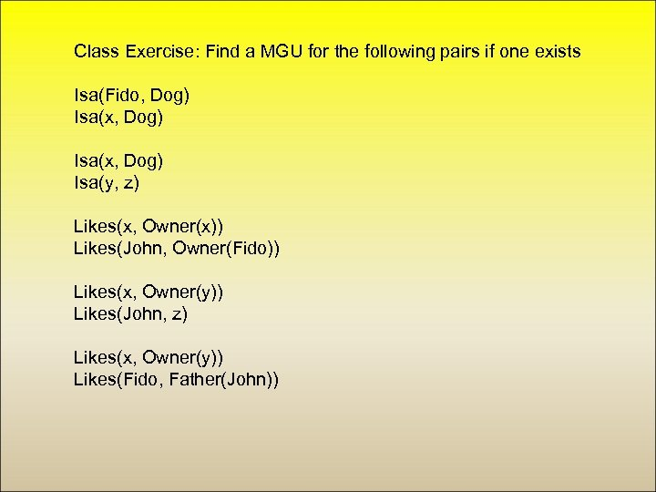 Class Exercise: Find a MGU for the following pairs if one exists Isa(Fido, Dog)