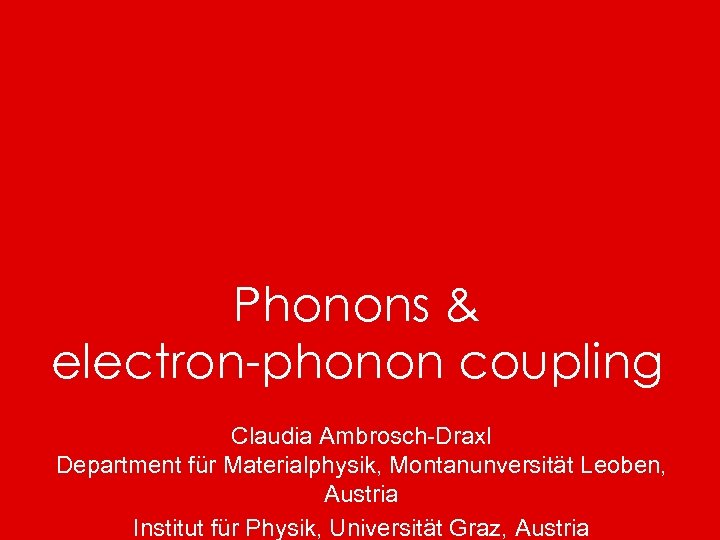 Phonons & electron-phonon coupling Claudia Ambrosch-Draxl Department für Materialphysik, Montanunversität Leoben, Austria Institut für