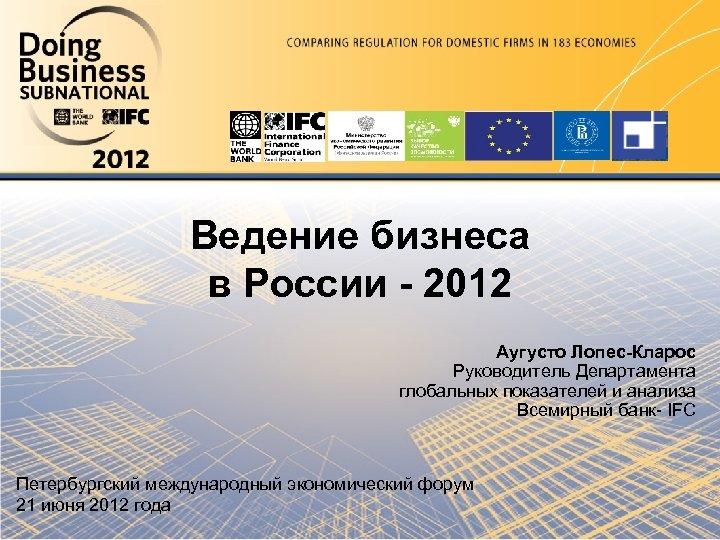 Ведение бизнеса в России - 2012 Аугусто Лопес-Кларос Руководитель Департамента глобальных показателей и анализа