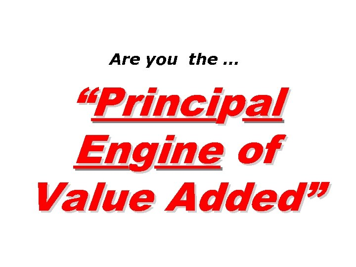 "Are you the … ""Principal Engine of Value Added"""