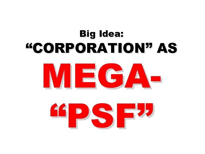 "Big Idea: ""CORPORATION"" AS MEGA""PSF"""