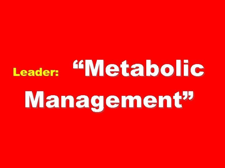 """""""Metabolic Management"""" Leader:"""