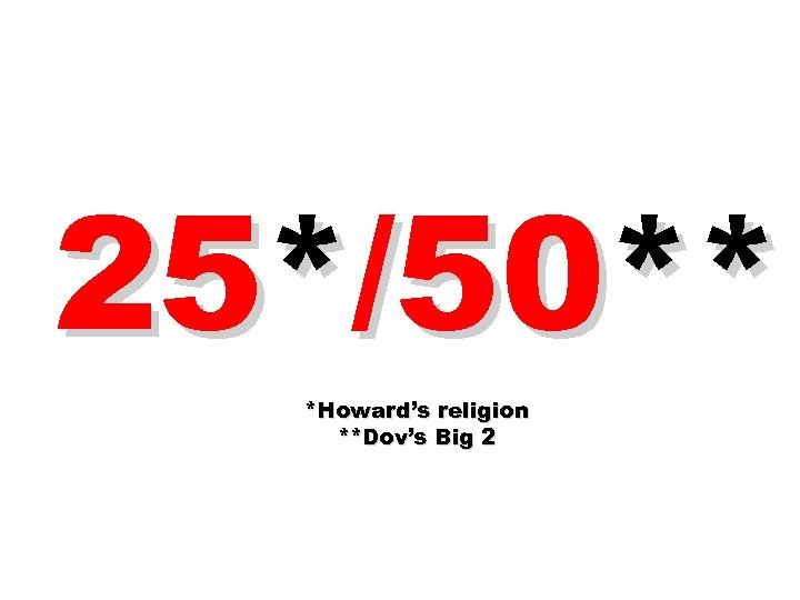 25*/50** *Howard's religion **Dov's Big 2
