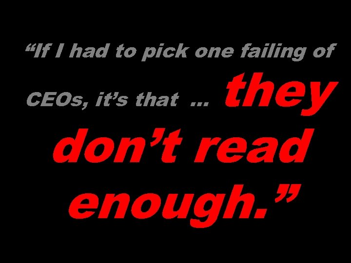 """If I had to pick one failing of they don't read enough. "" CEOs,"