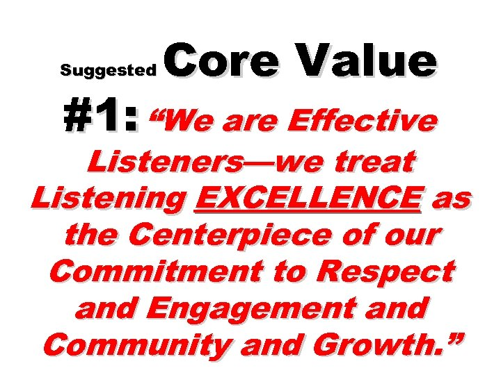 "Suggested Core Value #1: ""We are Effective Listeners—we treat Listening EXCELLENCE as the Centerpiece"