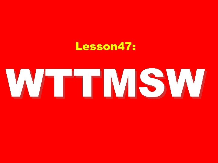 Lesson 47: WTTMSW