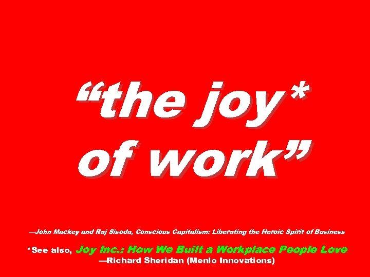 """the joy* of work"" —John Mackey and Raj Sisoda, Conscious Capitalism: Liberating the Heroic"