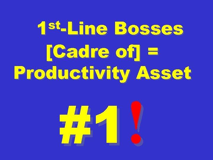 st-Line 1 Bosses [Cadre of] = Productivity Asset #1!