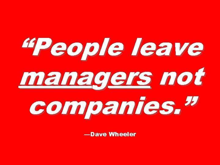 """People leave managers not companies. "" —Dave Wheeler"