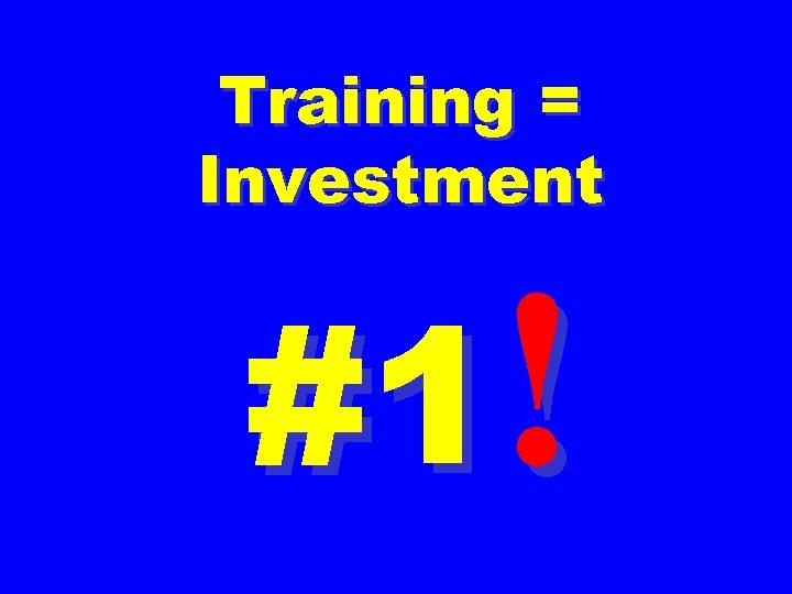 Training = Investment #1!