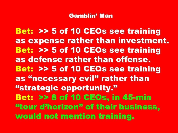 Gamblin' Man Bet: >> 5 of 10 CEOs see training as expense rather than