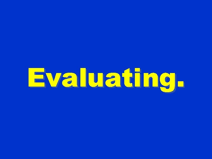 Evaluating.