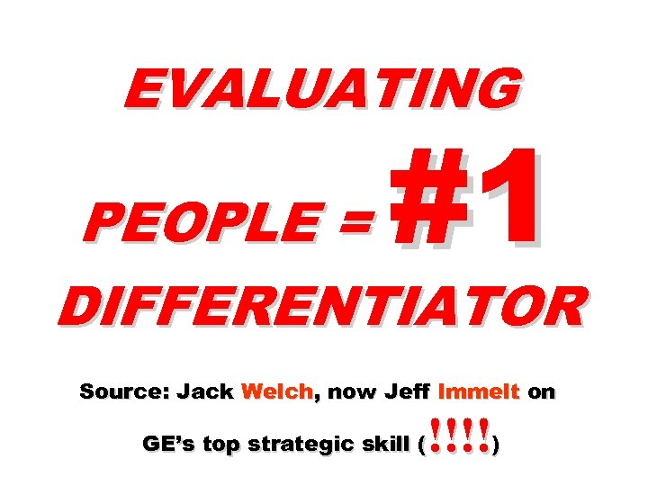 EVALUATING #1 PEOPLE = DIFFERENTIATOR Source: Jack Welch, now Jeff Immelt on !!!!) GE's