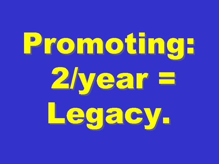 Promoting: 2/year = Legacy.