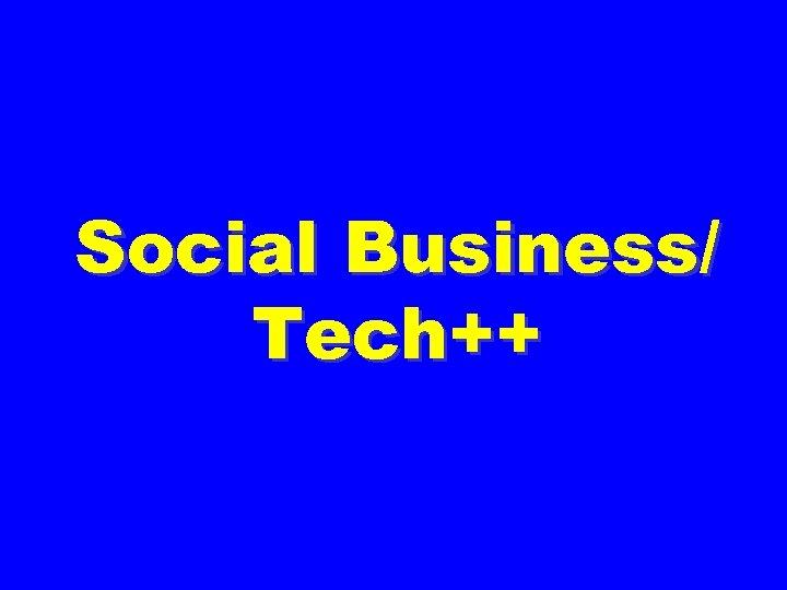 Social Business/ Tech++