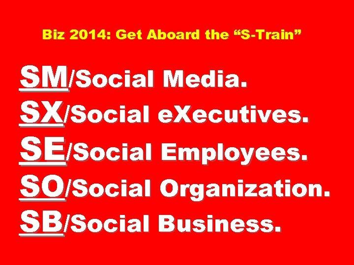 """Biz 2014: Get Aboard the """"S-Train"""" SM/Social Media. SX/Social e. Xecutives. SE/Social Employees. SO/Social"""