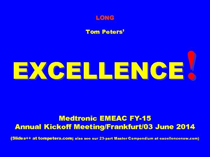 LONG Tom Peters' ! EXCELLENCE Medtronic EMEAC FY-15 Annual Kickoff Meeting/Frankfurt/03 June 2014 (Slides++