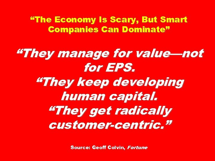 """The Economy Is Scary, But Smart Companies Can Dominate"" ""They manage for value—not for"