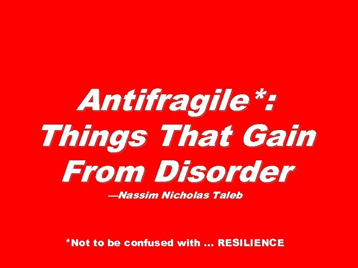 Antifragile*: Things That Gain From Disorder —Nassim Nicholas Taleb *Not to be confused with