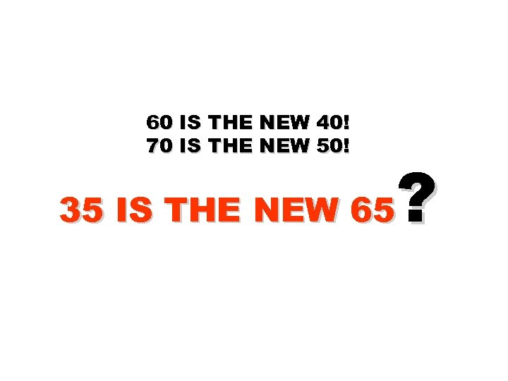 60 IS THE NEW 40! 70 IS THE NEW 50! ? 35 IS THE